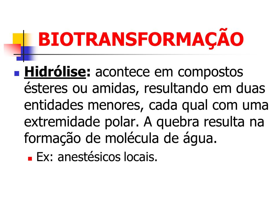 BIOTRANSFORMAÇÃO Hidrólise: acontece em compostos ésteres ou amidas, resultando em duas entidades menores, cada qual com uma extremidade polar. A queb