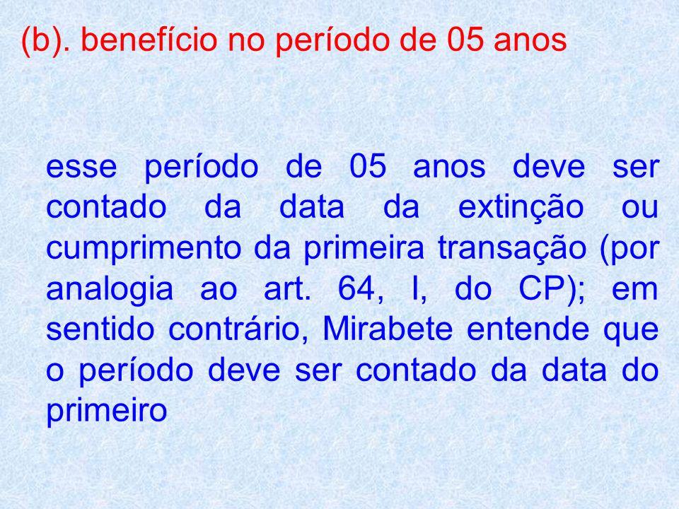 (b). benefício no período de 05 anos esse período de 05 anos deve ser contado da data da extinção ou cumprimento da primeira transação (por analogia a