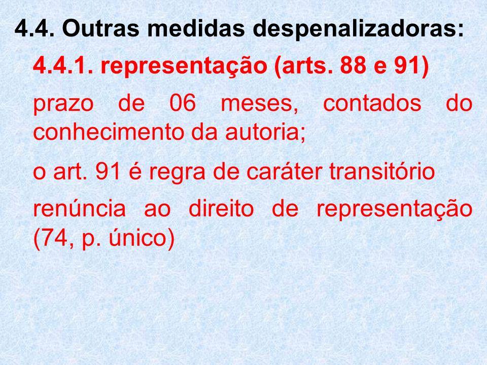 4.4. Outras medidas despenalizadoras: 4.4.1. representação (arts. 88 e 91) prazo de 06 meses, contados do conhecimento da autoria; o art. 91 é regra d