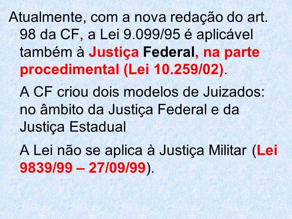 Atualmente, com a nova redação do art. 98 da CF, a Lei 9.099/95 é aplicável também à Justiça Federal, na parte procedimental (Lei 10.259/02). A CF cri