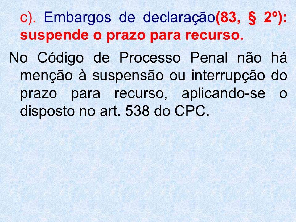c). Embargos de declaração(83, § 2º): suspende o prazo para recurso. No Código de Processo Penal não há menção à suspensão ou interrupção do prazo par