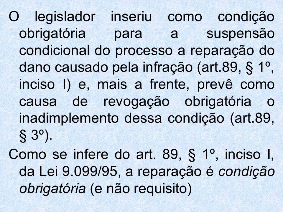 O legislador inseriu como condição obrigatória para a suspensão condicional do processo a reparação do dano causado pela infração (art.89, § 1º, incis