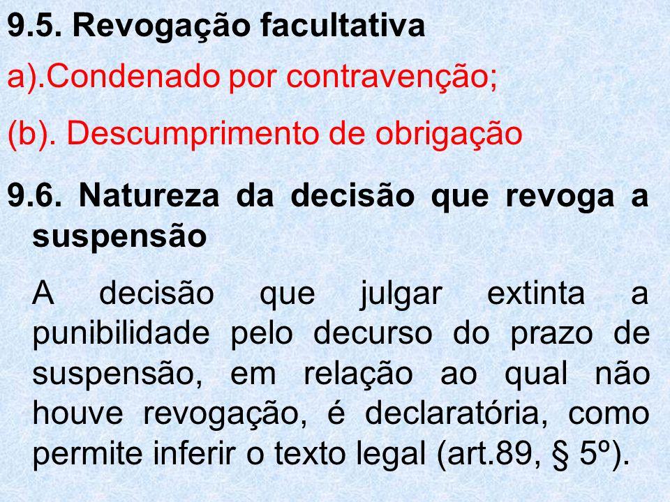 9.5. Revogação facultativa a).Condenado por contravenção; (b). Descumprimento de obrigação 9.6. Natureza da decisão que revoga a suspensão A decisão q