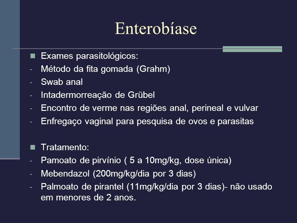 Enterobíase Exames parasitológicos: - Método da fita gomada (Grahm) - Swab anal - Intadermorreação de Grübel - Encontro de verme nas regiões anal, per