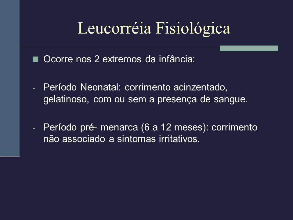 Leucorréia Fisiológica Ocorre nos 2 extremos da infância: - Período Neonatal: corrimento acinzentado, gelatinoso, com ou sem a presença de sangue. - P