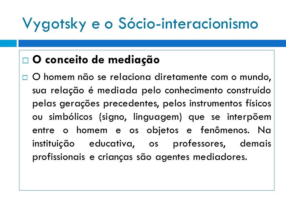 Vygotsky e o Sócio-interacionismo O conceito de mediação O homem não se relaciona diretamente com o mundo, sua relação é mediada pelo conhecimento con