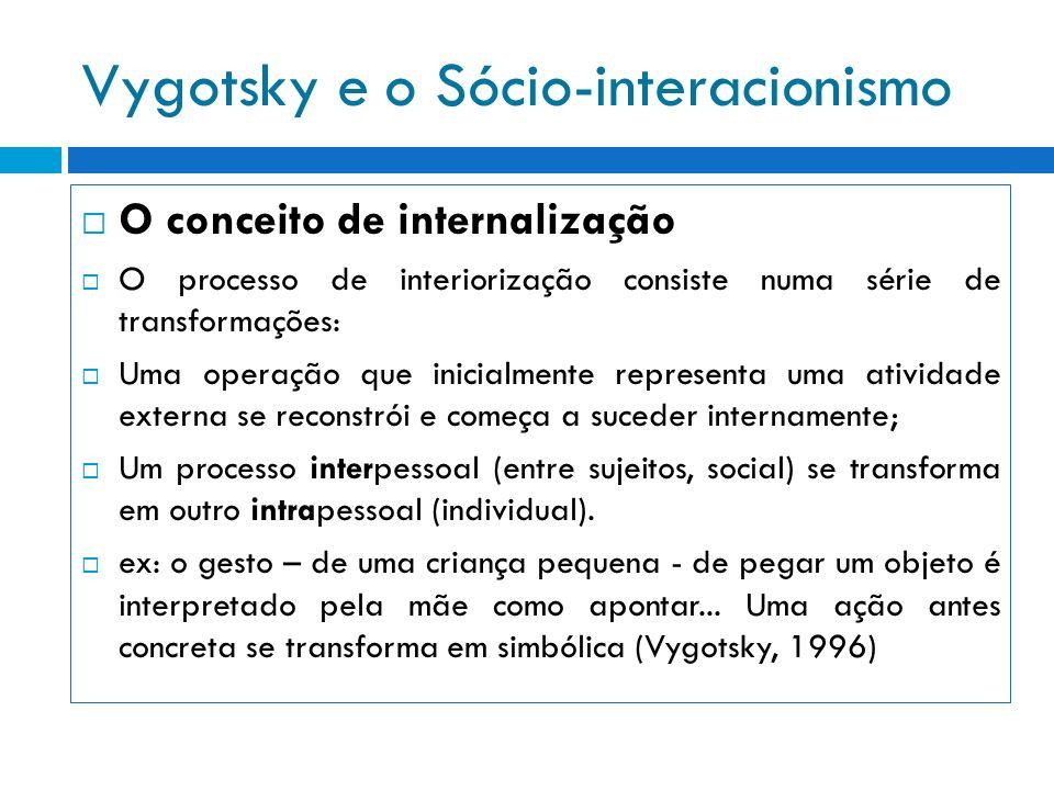 Vygotsky e o Sócio-interacionismo O conceito de internalização O processo de interiorização consiste numa série de transformações: Uma operação que in