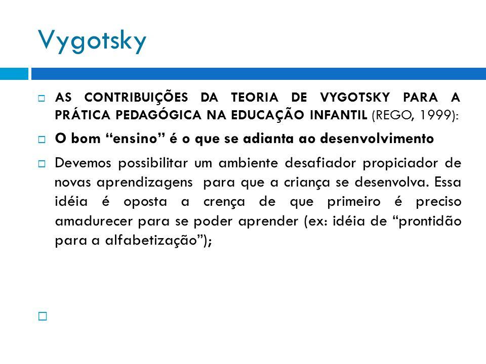 Vygotsky AS CONTRIBUIÇÕES DA TEORIA DE VYGOTSKY PARA A PRÁTICA PEDAGÓGICA NA EDUCAÇÃO INFANTIL (REGO, 1999): O bom ensino é o que se adianta ao desenv