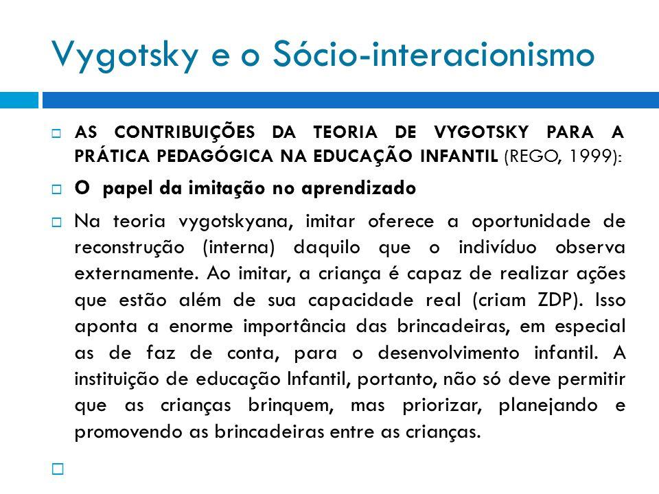 Vygotsky e o Sócio-interacionismo AS CONTRIBUIÇÕES DA TEORIA DE VYGOTSKY PARA A PRÁTICA PEDAGÓGICA NA EDUCAÇÃO INFANTIL (REGO, 1999): O papel da imita