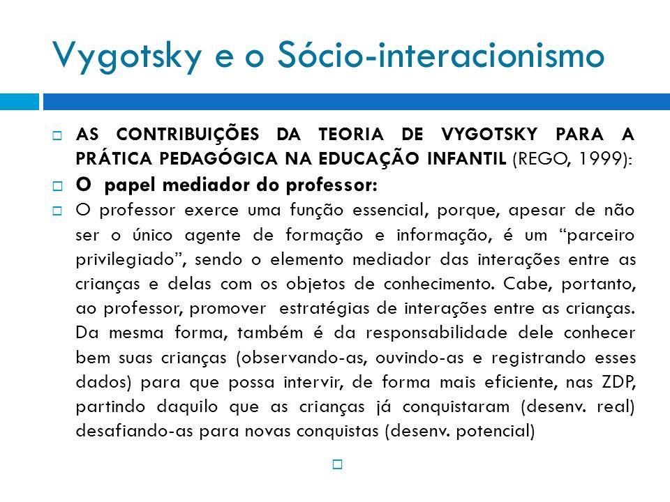 Vygotsky e o Sócio-interacionismo AS CONTRIBUIÇÕES DA TEORIA DE VYGOTSKY PARA A PRÁTICA PEDAGÓGICA NA EDUCAÇÃO INFANTIL (REGO, 1999): O papel mediador