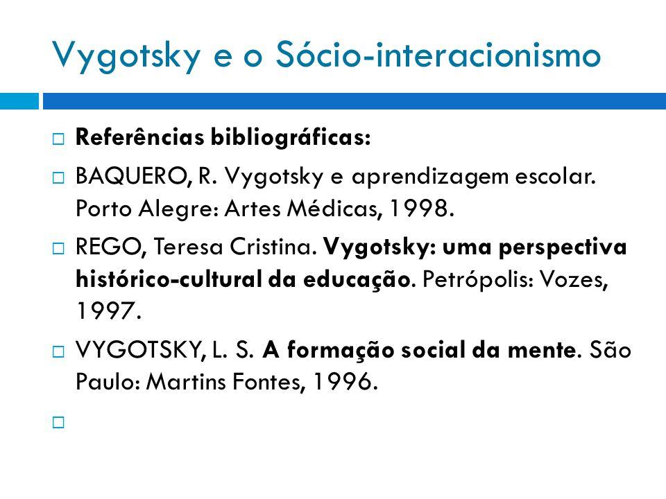 Vygotsky e o Sócio-interacionismo Referências bibliográficas: BAQUERO, R. Vygotsky e aprendizagem escolar. Porto Alegre: Artes Médicas, 1998. REGO, Te