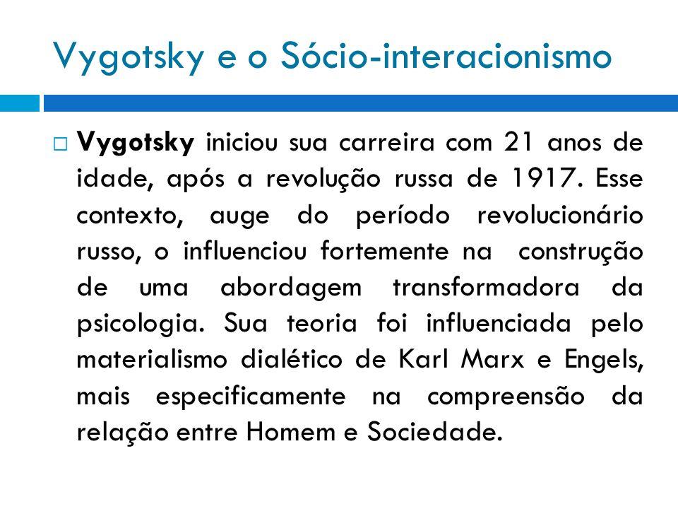 Vygotsky e o Sócio-interacionismo Vygotsky iniciou sua carreira com 21 anos de idade, após a revolução russa de 1917. Esse contexto, auge do período r