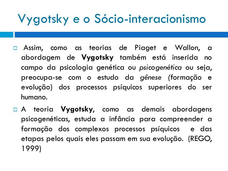 Vygotsky e o Sócio-interacionismo Assim, como as teorias de Piaget e Wallon, a abordagem de Vygotsky também está inserida no campo da psicologia genét