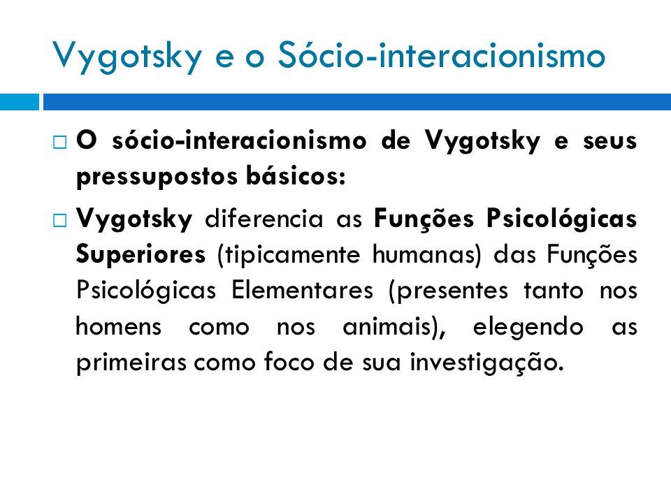 Vygotsky e o Sócio-interacionismo O sócio-interacionismo de Vygotsky e seus pressupostos básicos: Vygotsky diferencia as Funções Psicológicas Superior