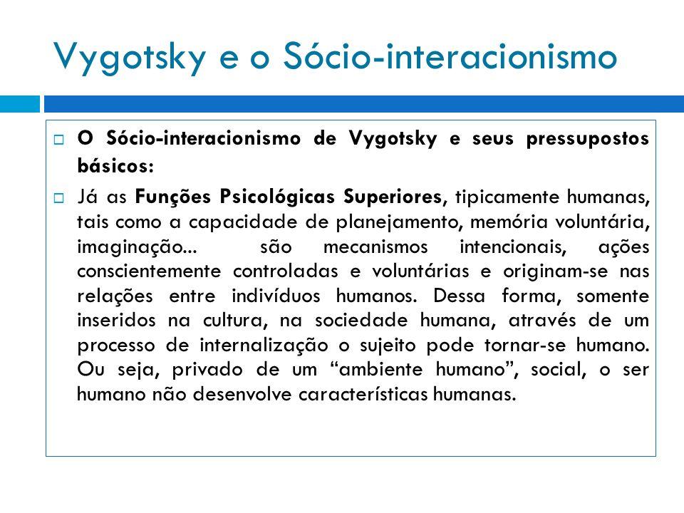 Vygotsky e o Sócio-interacionismo O Sócio-interacionismo de Vygotsky e seus pressupostos básicos: Já as Funções Psicológicas Superiores, tipicamente h