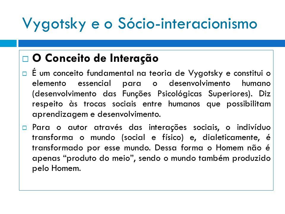 Vygotsky e o Sócio-interacionismo O Conceito de Interação É um conceito fundamental na teoria de Vygotsky e constitui o elemento essencial para o dese