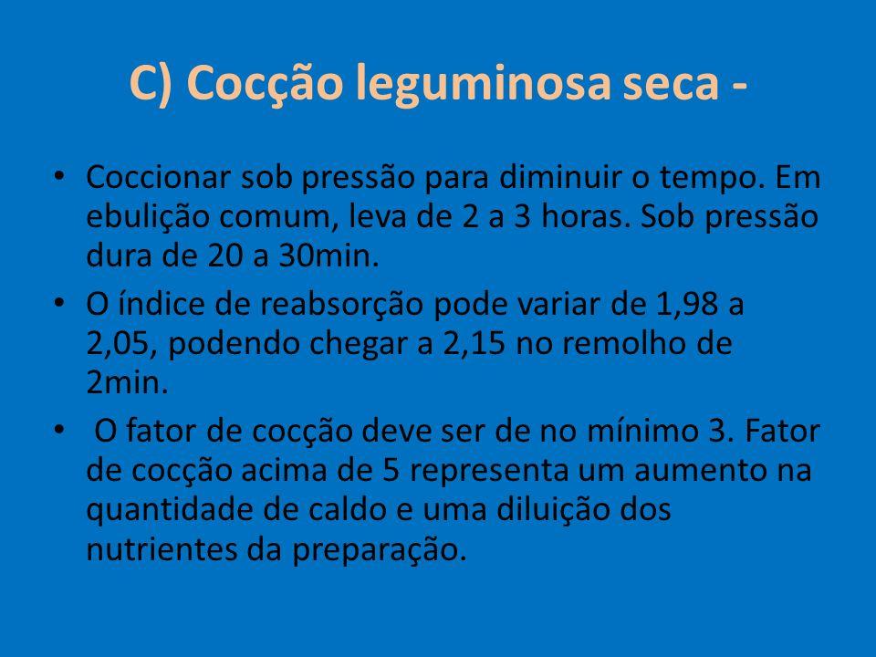 C) Cocção leguminosa seca - Coccionar sob pressão para diminuir o tempo. Em ebulição comum, leva de 2 a 3 horas. Sob pressão dura de 20 a 30min. O índ