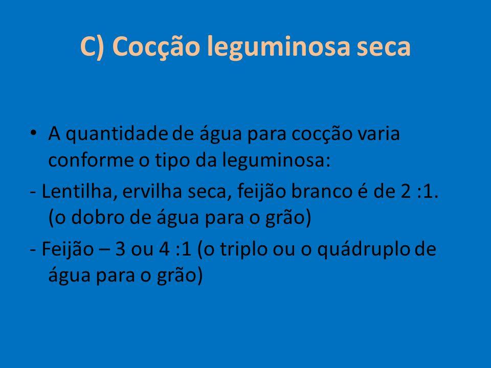 C) Cocção leguminosa seca A quantidade de água para cocção varia conforme o tipo da leguminosa: - Lentilha, ervilha seca, feijão branco é de 2 :1. (o