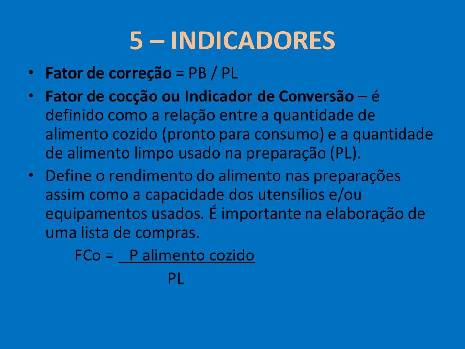 5 – INDICADORES Fator de correção = PB / PL Fator de cocção ou Indicador de Conversão – é definido como a relação entre a quantidade de alimento cozid