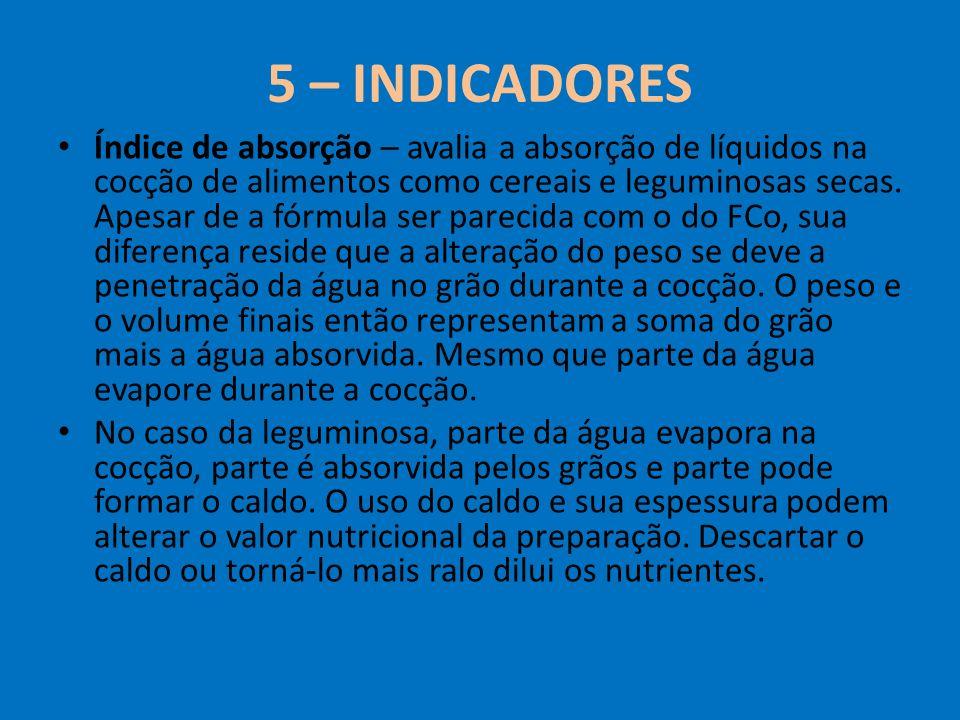5 – INDICADORES Índice de absorção – avalia a absorção de líquidos na cocção de alimentos como cereais e leguminosas secas. Apesar de a fórmula ser pa