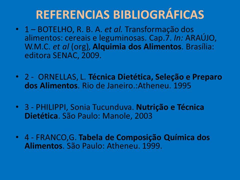 REFERENCIAS BIBLIOGRÁFICAS 1 – BOTELHO, R. B. A. et al. Transformação dos alimentos: cereais e leguminosas. Cap.7. In: ARAÚJO, W.M.C. et al (org), Alq