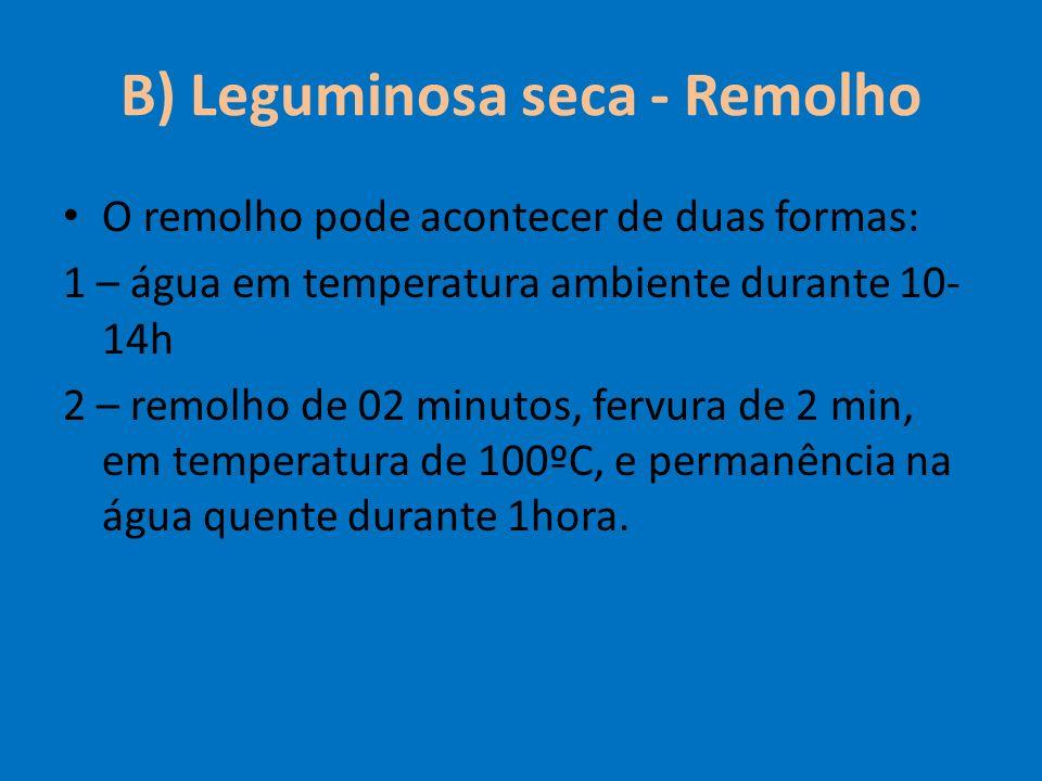 B) Leguminosa seca - Remolho O remolho pode acontecer de duas formas: 1 – água em temperatura ambiente durante 10- 14h 2 – remolho de 02 minutos, ferv