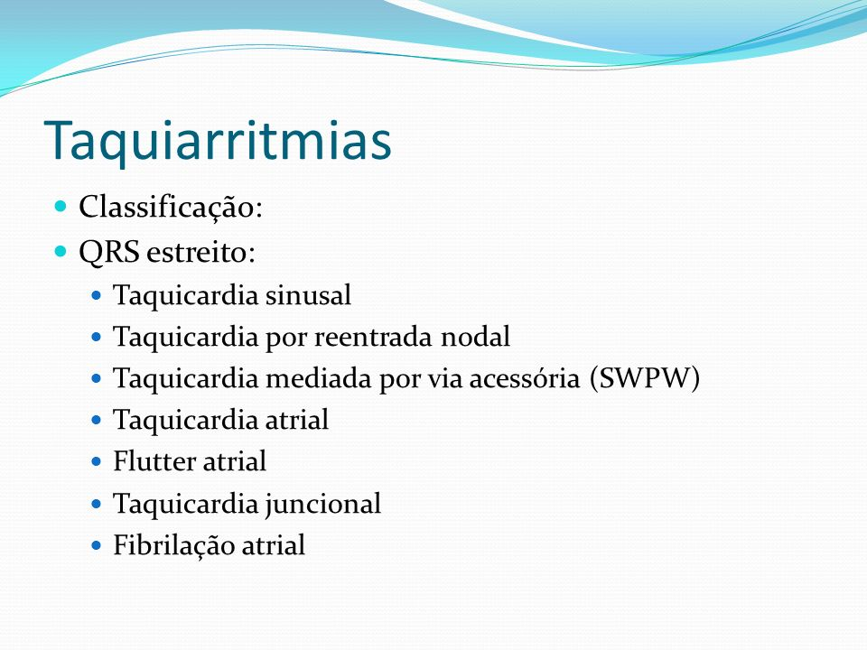 Taquiarritmias Classificação: QRS estreito: Taquicardia sinusal Taquicardia por reentrada nodal Taquicardia mediada por via acessória (SWPW) Taquicard