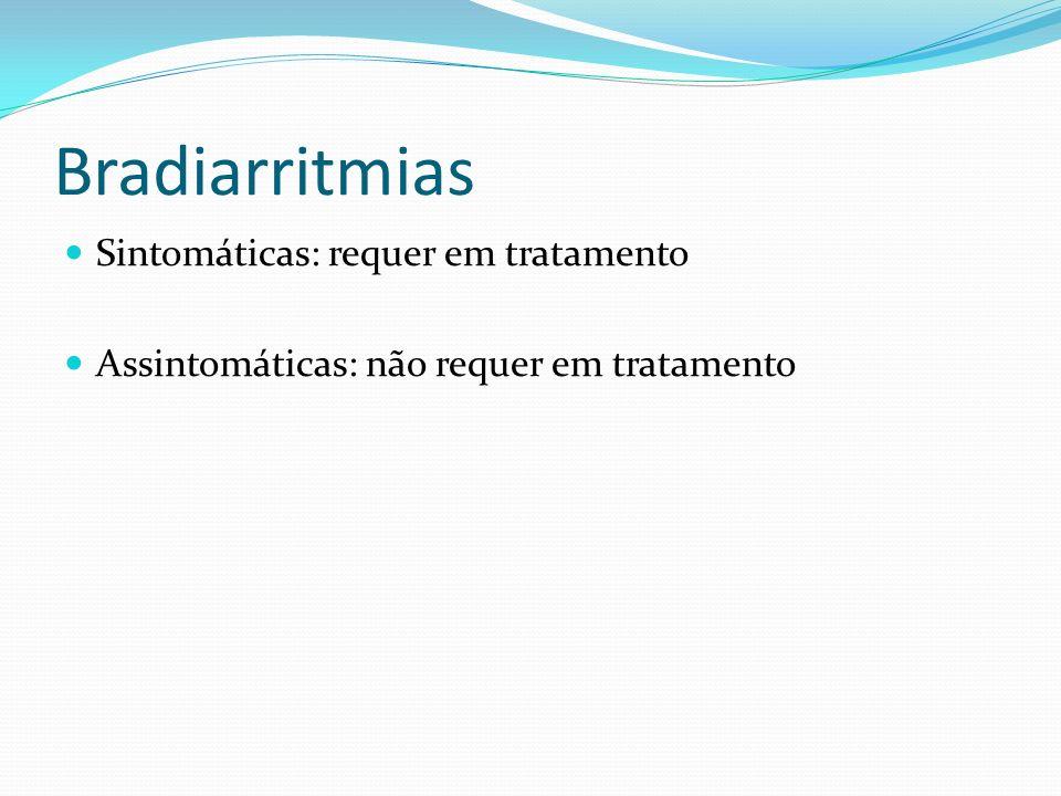 Bradiarritmias Sintomáticas: requer em tratamento Assintomáticas: não requer em tratamento