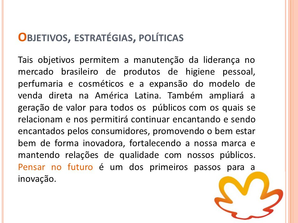 O BJETIVOS, ESTRATÉGIAS, POLÍTICAS Tais objetivos permitem a manutenção da liderança no mercado brasileiro de produtos de higiene pessoal, perfumaria