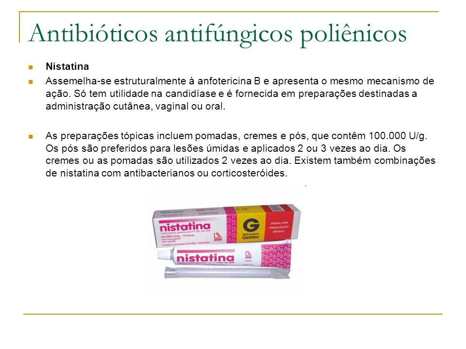 Antibióticos antifúngicos poliênicos Nistatina Assemelha-se estruturalmente à anfotericina B e apresenta o mesmo mecanismo de ação. Só tem utilidade n