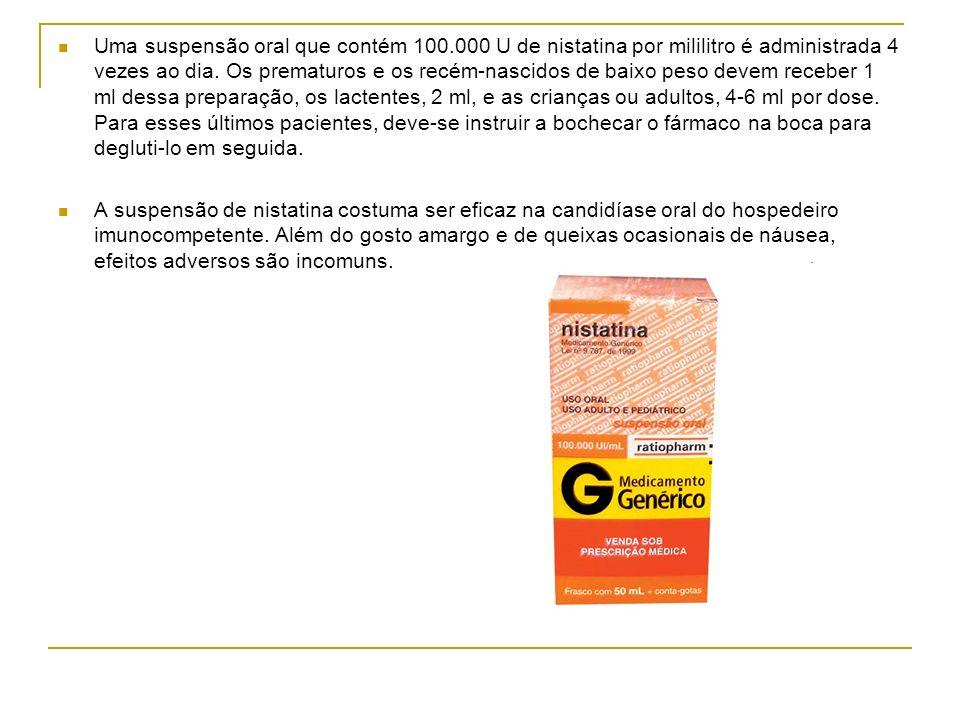 Uma suspensão oral que contém 100.000 U de nistatina por mililitro é administrada 4 vezes ao dia. Os prematuros e os recém-nascidos de baixo peso deve