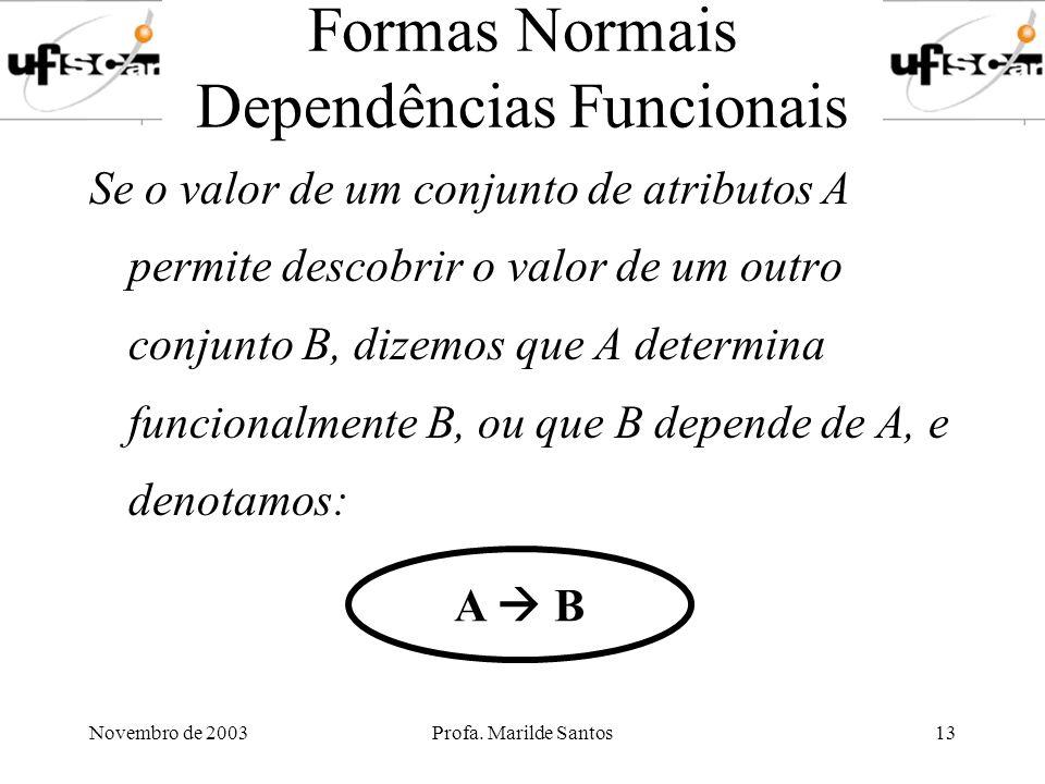 Novembro de 2003Profa. Marilde Santos13 Formas Normais Dependências Funcionais Se o valor de um conjunto de atributos A permite descobrir o valor de u