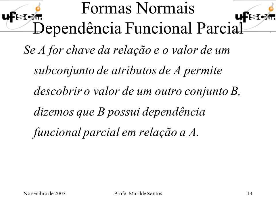 Novembro de 2003Profa. Marilde Santos14 Formas Normais Dependência Funcional Parcial Se A for chave da relação e o valor de um subconjunto de atributo