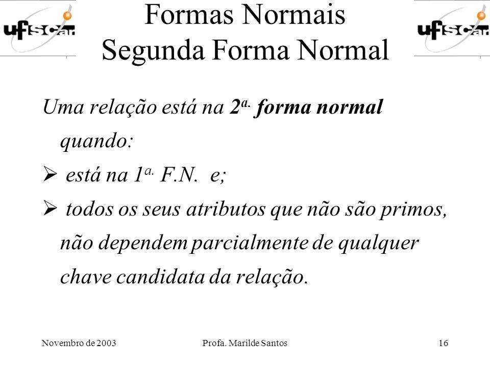 Novembro de 2003Profa. Marilde Santos16 Formas Normais Segunda Forma Normal Uma relação está na 2 a. forma normal quando: está na 1 a. F.N. e; todos o