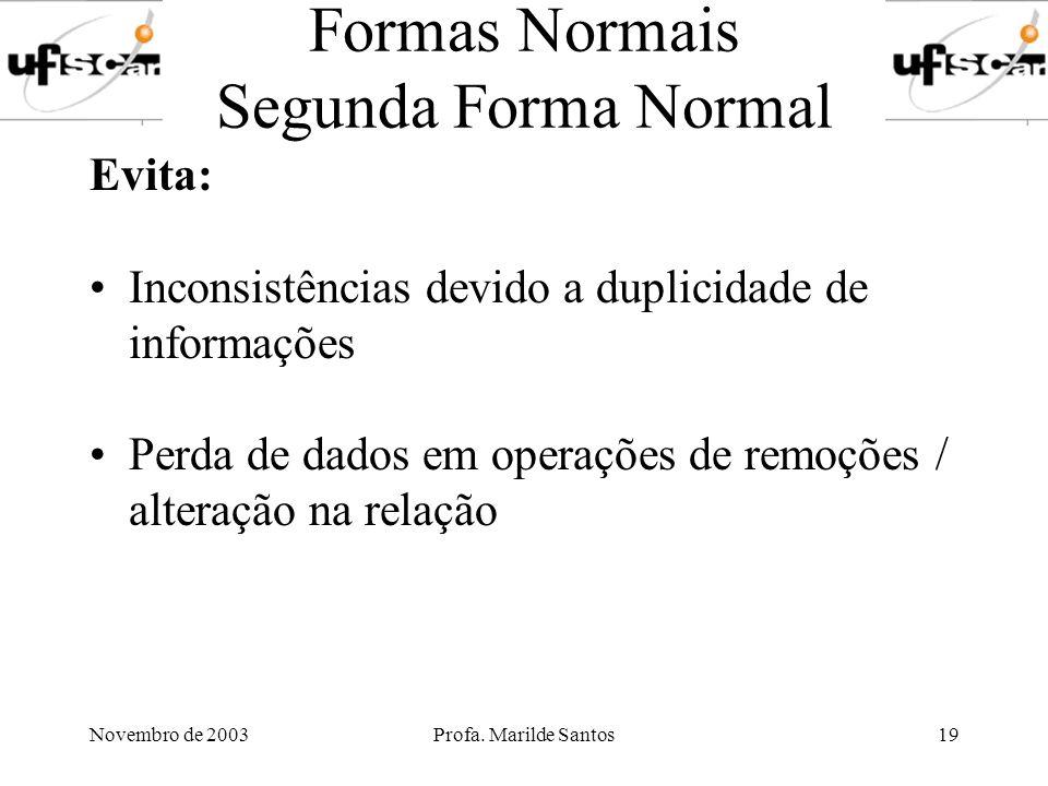 Novembro de 2003Profa. Marilde Santos19 Formas Normais Segunda Forma Normal Evita: Inconsistências devido a duplicidade de informações Perda de dados