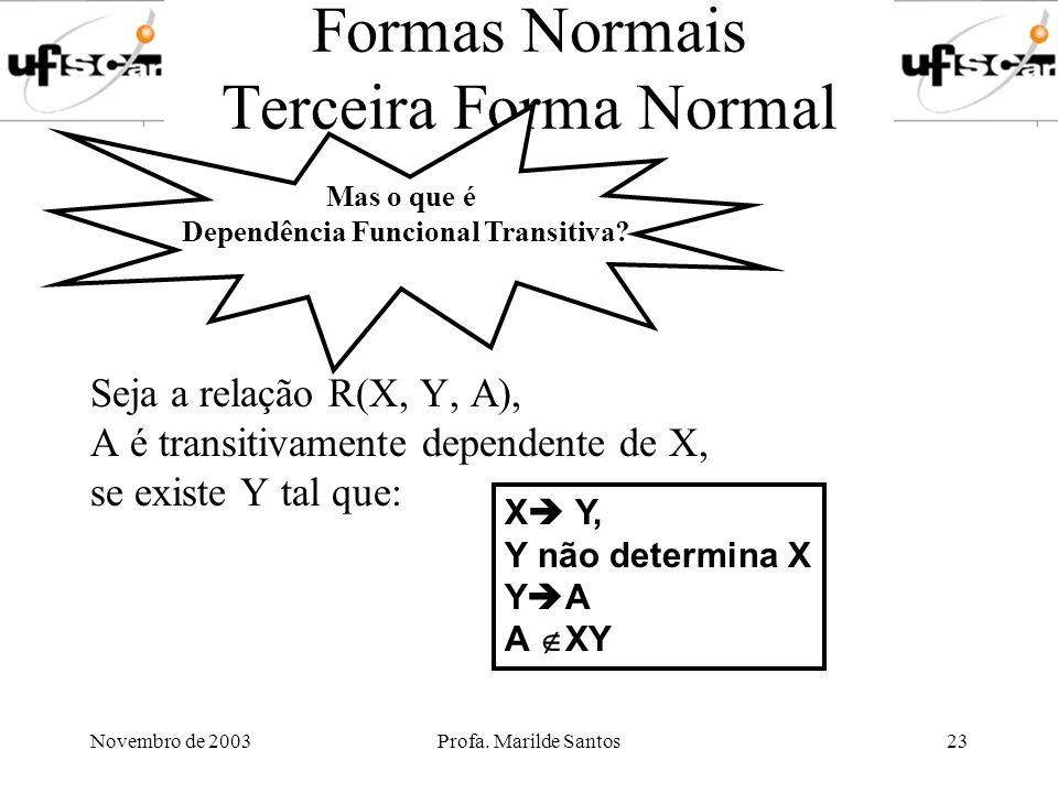 Novembro de 2003Profa. Marilde Santos23 Formas Normais Terceira Forma Normal Seja a relação R(X, Y, A), A é transitivamente dependente de X, se existe