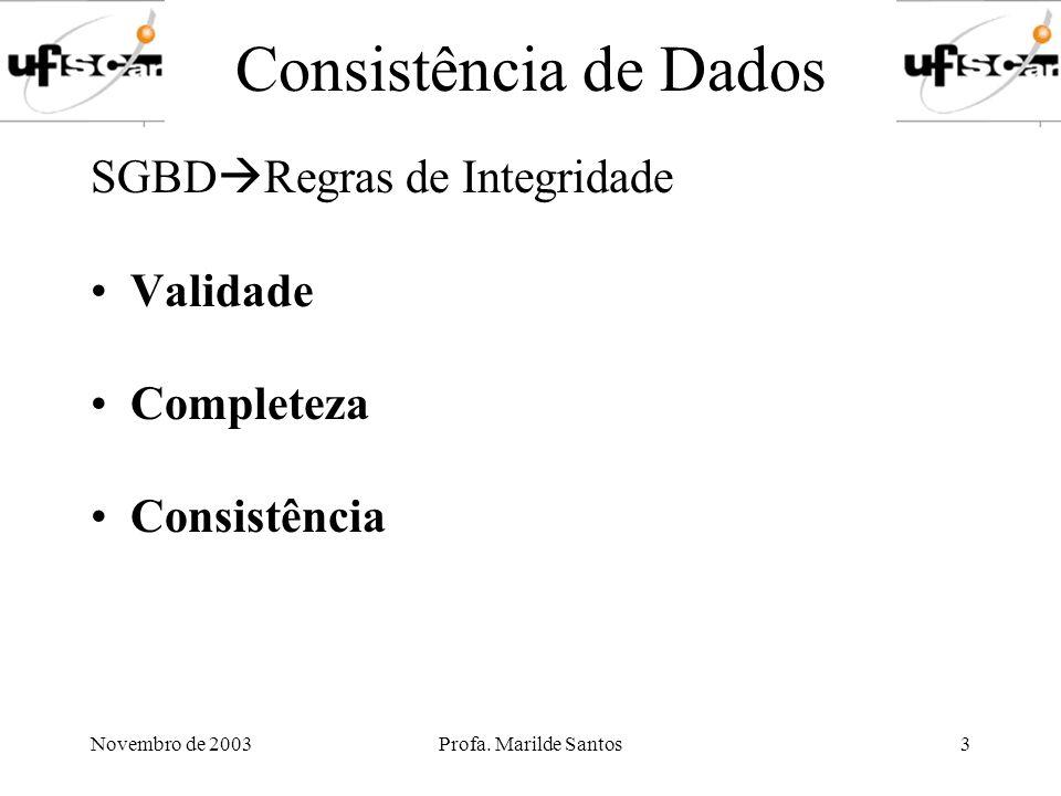 Novembro de 2003Profa. Marilde Santos3 Consistência de Dados SGBD Regras de Integridade Validade Completeza Consistência