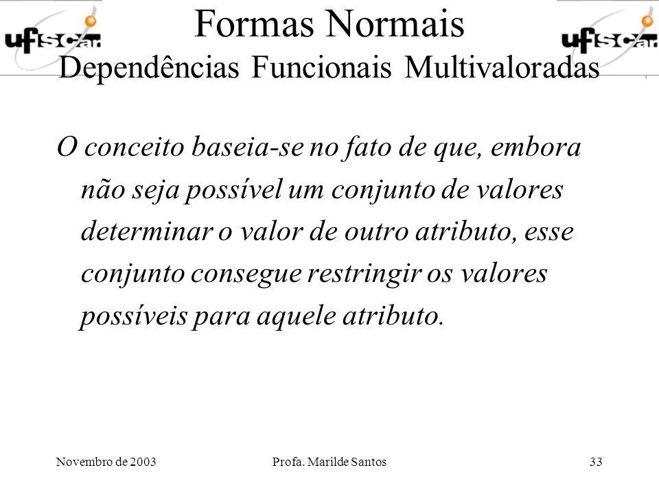 Novembro de 2003Profa. Marilde Santos33 Formas Normais Dependências Funcionais Multivaloradas O conceito baseia-se no fato de que, embora não seja pos