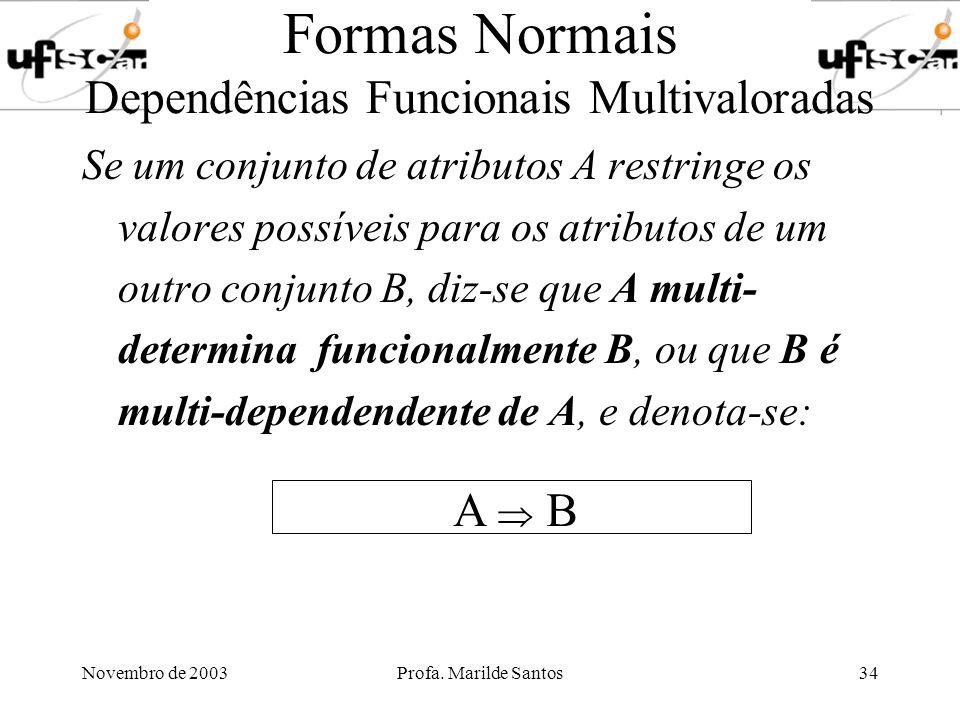 Novembro de 2003Profa. Marilde Santos34 Formas Normais Dependências Funcionais Multivaloradas Se um conjunto de atributos A restringe os valores possí
