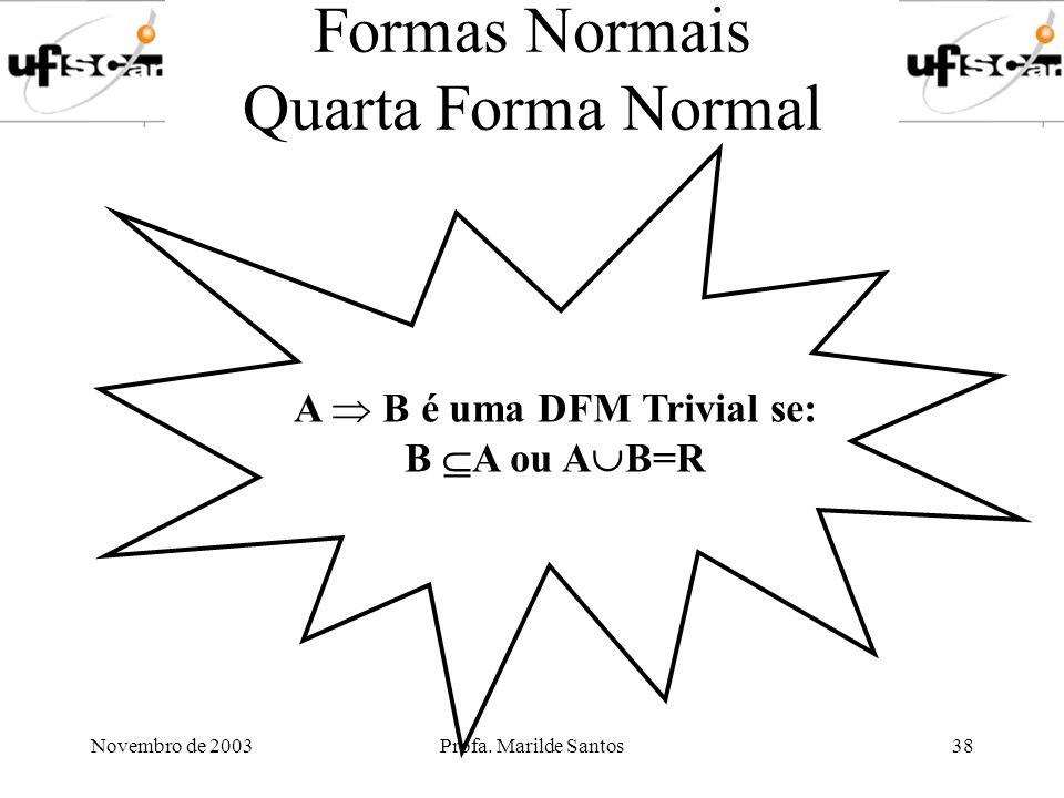 Novembro de 2003Profa. Marilde Santos38 Formas Normais Quarta Forma Normal A B é uma DFM Trivial se: B A ou A B=R