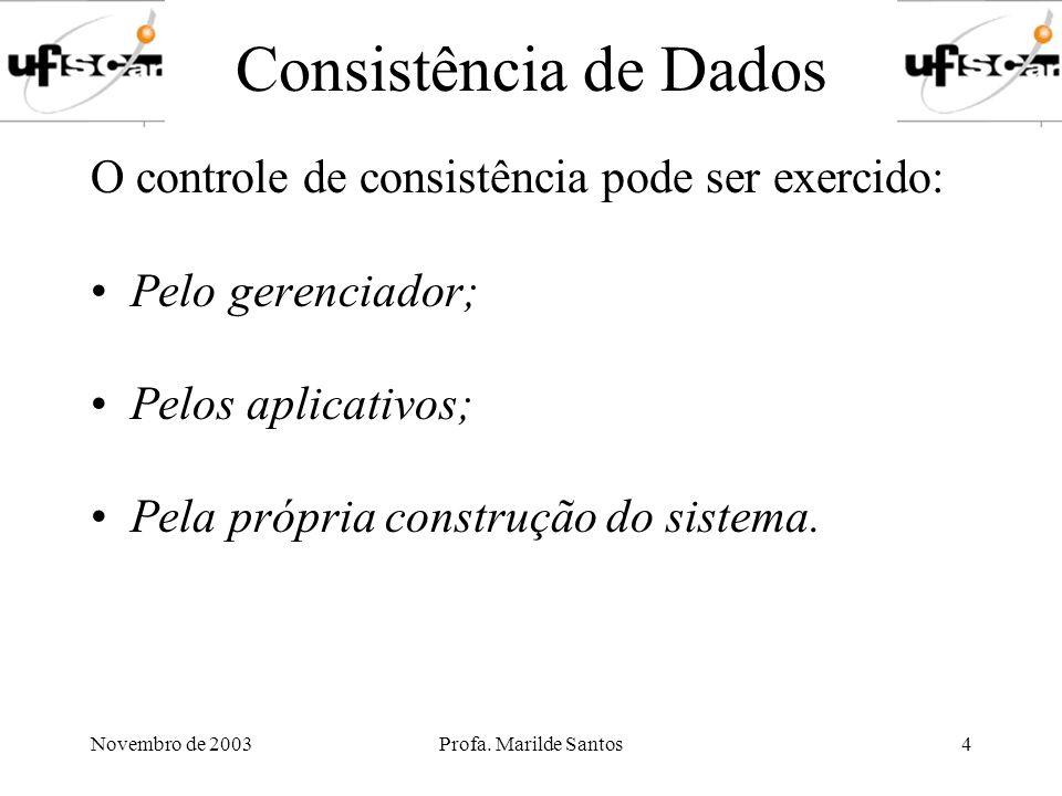 Novembro de 2003Profa.Marilde Santos5 Consistência de Dados Pela própria construção do sistema.