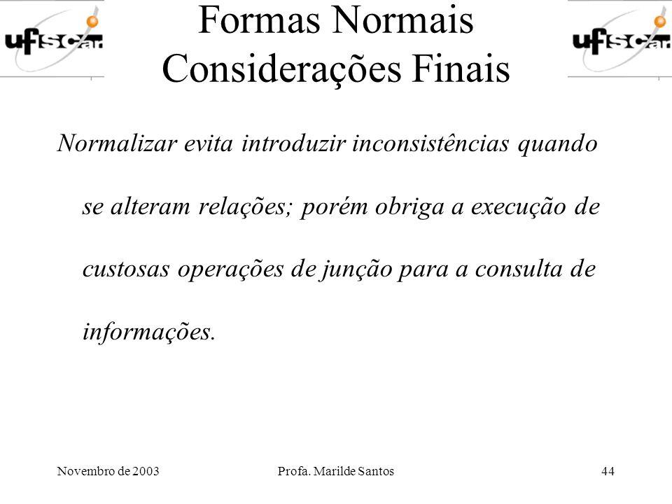 Novembro de 2003Profa. Marilde Santos44 Formas Normais Considerações Finais Normalizar evita introduzir inconsistências quando se alteram relações; po