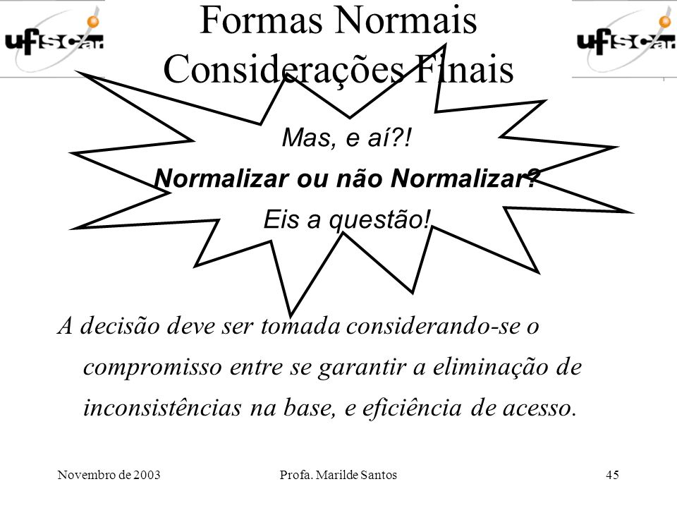 Novembro de 2003Profa. Marilde Santos45 Formas Normais Considerações Finais A decisão deve ser tomada considerando-se o compromisso entre se garantir