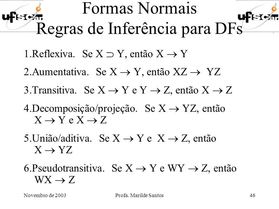 Novembro de 2003Profa. Marilde Santos46 Formas Normais Regras de Inferência para DFs 1.Reflexiva. Se X Y, então X Y 2.Aumentativa. Se X Y, então XZ YZ