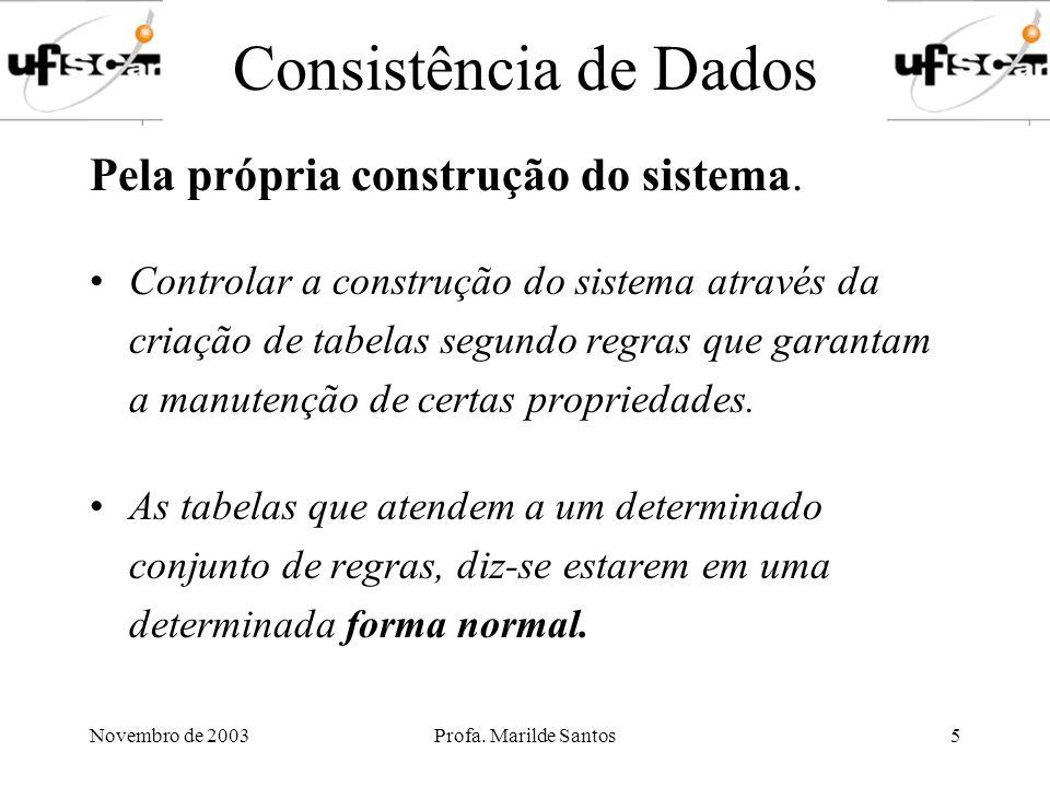 Novembro de 2003Profa. Marilde Santos5 Consistência de Dados Pela própria construção do sistema. Controlar a construção do sistema através da criação