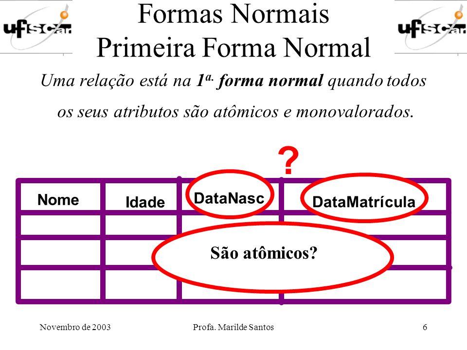 Novembro de 2003Profa. Marilde Santos6 Formas Normais Primeira Forma Normal Uma relação está na 1 a. forma normal quando todos os seus atributos são a