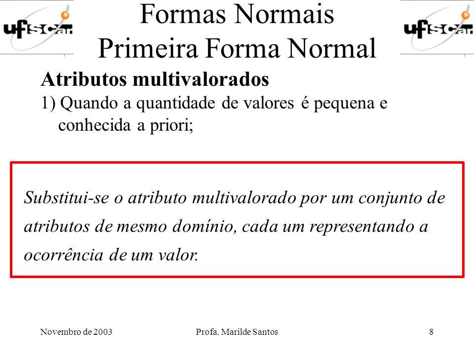 Novembro de 2003Profa. Marilde Santos8 Formas Normais Primeira Forma Normal Atributos multivalorados 1) Quando a quantidade de valores é pequena e con