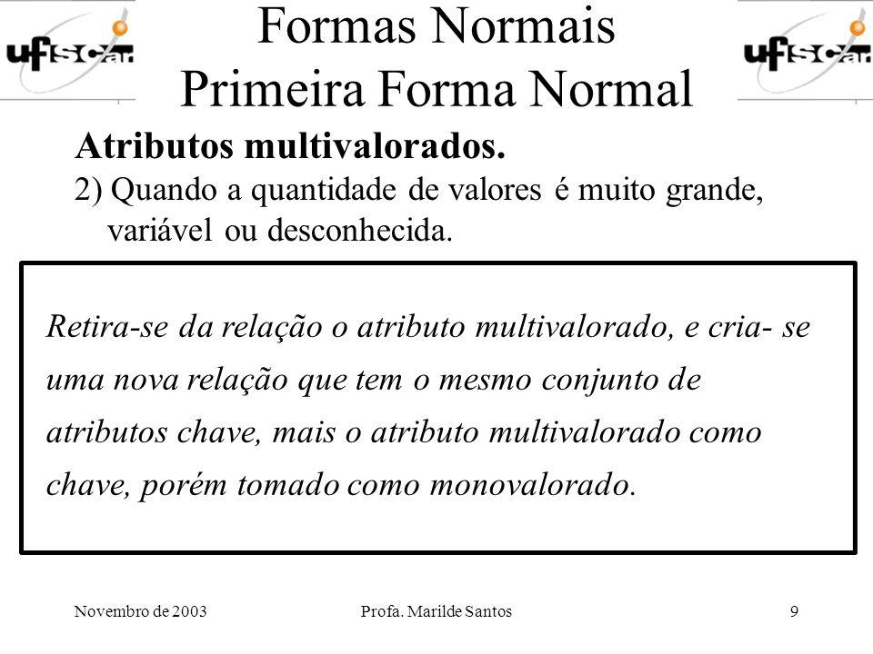 Novembro de 2003Profa. Marilde Santos9 Formas Normais Primeira Forma Normal Atributos multivalorados. 2) Quando a quantidade de valores é muito grande