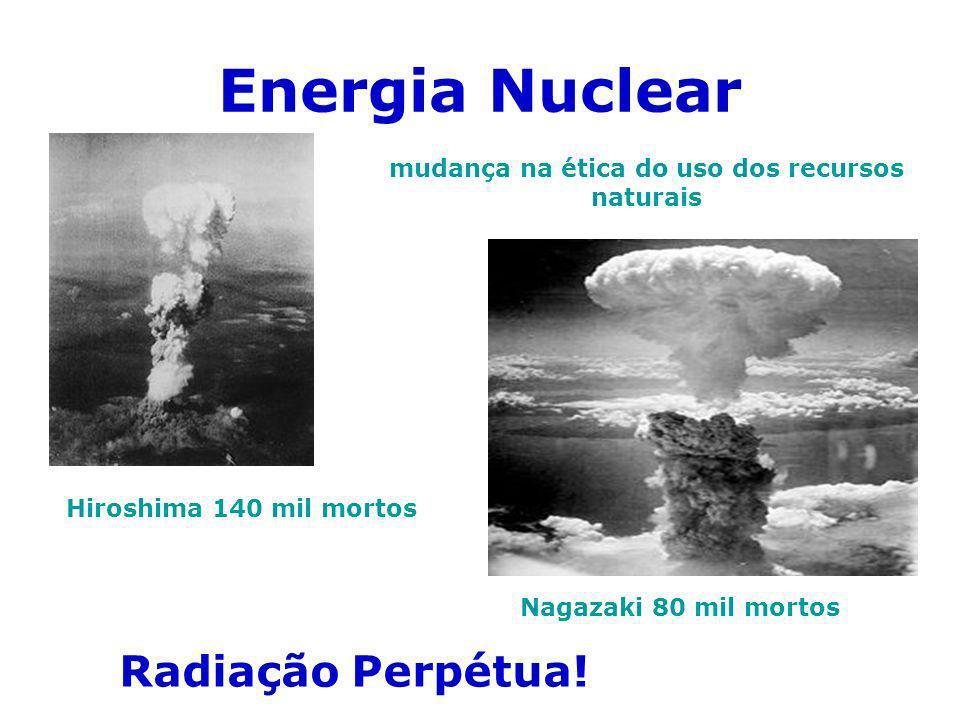 Energia Nuclear Hiroshima 140 mil mortos Nagazaki 80 mil mortos Radiação Perpétua! mudança na ética do uso dos recursos naturais