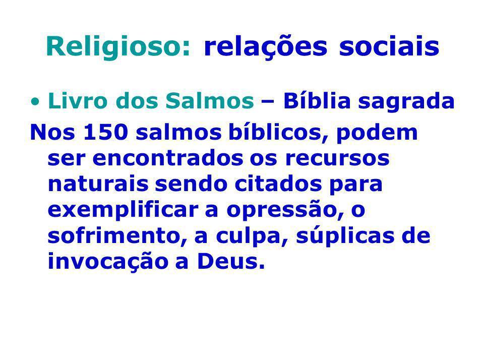 Religioso: relações sociais Livro dos Salmos – Bíblia sagrada Nos 150 salmos bíblicos, podem ser encontrados os recursos naturais sendo citados para e